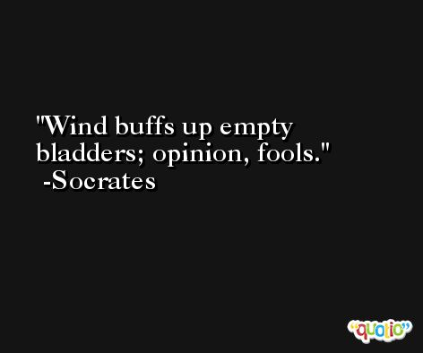 Wind buffs up empty bladders; opinion, fools. -Socrates