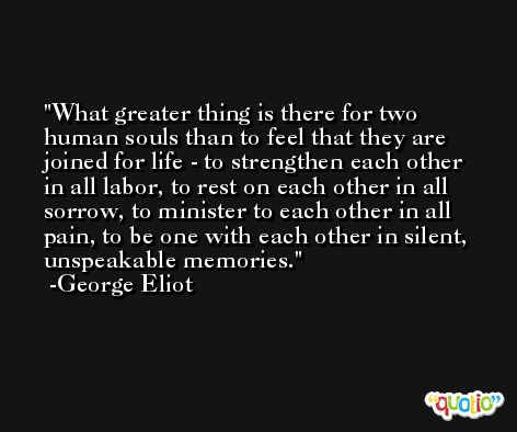 What greater thing is there for two human souls than to feel that they are joined for life - to strengthen each other in all labor, to rest on each other in all sorrow, to minister to each other in all pain, to be one with each other in silent, unspeakable memories. -George Eliot