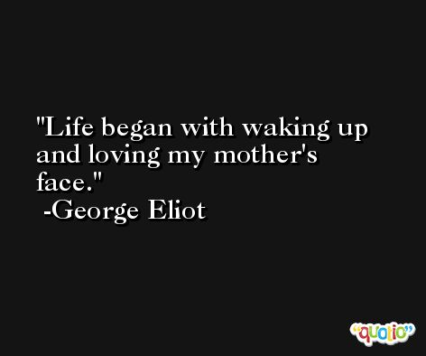 Life began with waking up and loving my mother's face. -George Eliot