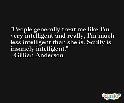 People generally treat me like I'm very intelligent and really, I'm much less intelligent than she is. Scully is insanely intelligent. -Gillian Anderson