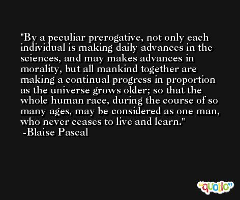 By a peculiar prerogative, not only each individual is making daily advances in the sciences, and may makes advances in morality, but all mankind together are making a continual progress in proportion as the universe grows older; so that the whole human race, during the course of so many ages, may be considered as one man, who never ceases to live and learn. -Blaise Pascal