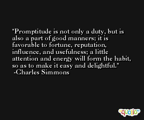 Promptitude is not only a duty, but is also a part of good manners; it is favorable to fortune, reputation, influence, and usefulness; a little attention and energy will form the habit, so as to make it easy and delightful. -Charles Simmons