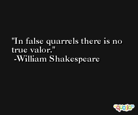 In false quarrels there is no true valor. -William Shakespeare