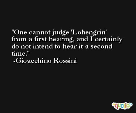 One cannot judge 'Lohengrin' from a first hearing, and I certainly do not intend to hear it a second time. -Gioacchino Rossini