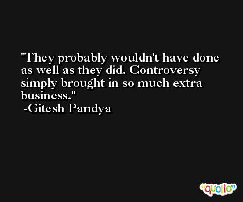 They probably wouldn't have done as well as they did. Controversy simply brought in so much extra business. -Gitesh Pandya