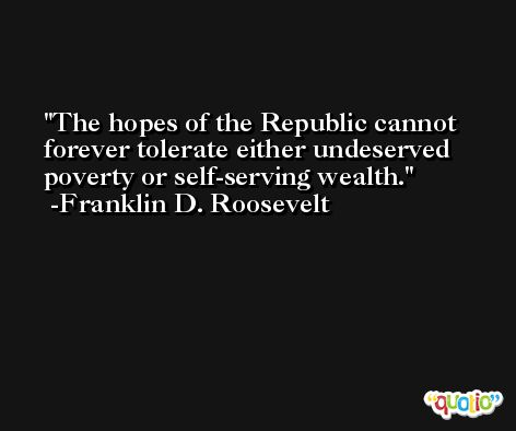 The hopes of the Republic cannot forever tolerate either undeserved poverty or self-serving wealth. -Franklin D. Roosevelt