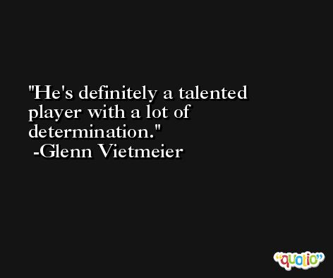 He's definitely a talented player with a lot of determination. -Glenn Vietmeier
