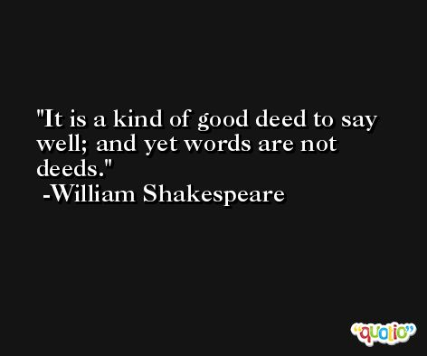 It is a kind of good deed to say well; and yet words are not deeds. -William Shakespeare