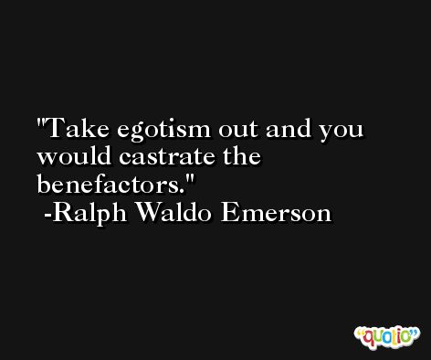 Take egotism out and you would castrate the benefactors. -Ralph Waldo Emerson