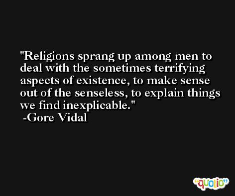 Religions sprang up among men to deal with the sometimes terrifying aspects of existence, to make sense out of the senseless, to explain things we find inexplicable. -Gore Vidal