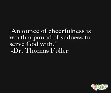 An ounce of cheerfulness is worth a pound of sadness to serve God with. -Dr. Thomas Fuller