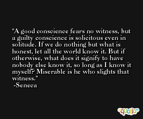 A good conscience fears no witness, but a guilty conscience is solicitous even in solitude. If we do nothing but what is honest, let all the world know it. But if otherwise, what does it signify to have nobody else know it, so long as I know it myself? Miserable is he who slights that witness. -Seneca