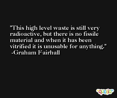 This high level waste is still very radioactive, but there is no fissile material and when it has been vitrified it is unusable for anything. -Graham Fairhall