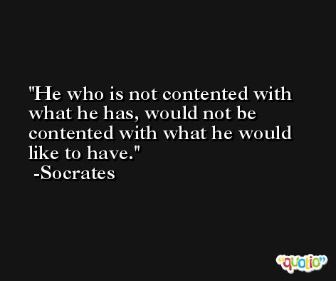 He who is not contented with what he has, would not be contented with what he would like to have. -Socrates