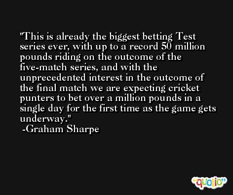 This is already the biggest betting Test series ever, with up to a record 50 million pounds riding on the outcome of the five-match series, and with the unprecedented interest in the outcome of the final match we are expecting cricket punters to bet over a million pounds in a single day for the first time as the game gets underway. -Graham Sharpe