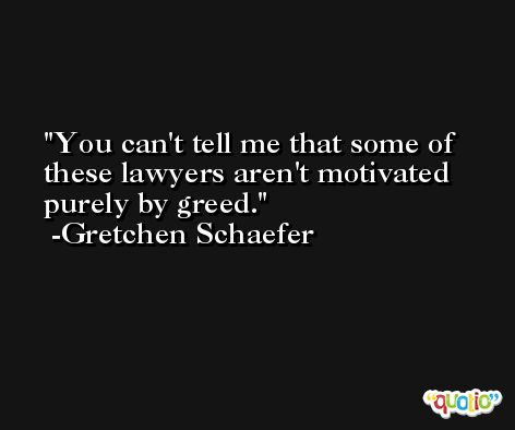 You can't tell me that some of these lawyers aren't motivated purely by greed. -Gretchen Schaefer
