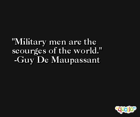 Military men are the scourges of the world. -Guy De Maupassant