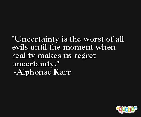 Uncertainty is the worst of all evils until the moment when reality makes us regret uncertainty. -Alphonse Karr