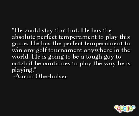 He could stay that hot. He has the absolute perfect temperament to play this game. He has the perfect temperament to win any golf tournament anywhere in the world. He is going to be a tough guy to catch if he continues to play the way he is playing. -Aaron Oberholser