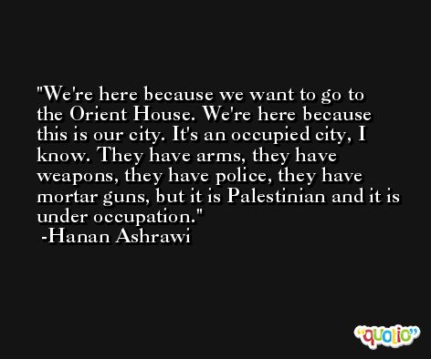 We're here because we want to go to the Orient House. We're here because this is our city. It's an occupied city, I know. They have arms, they have weapons, they have police, they have mortar guns, but it is Palestinian and it is under occupation. -Hanan Ashrawi