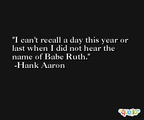 I can't recall a day this year or last when I did not hear the name of Babe Ruth. -Hank Aaron