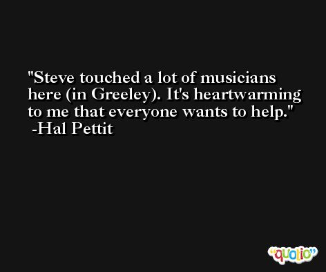 Steve touched a lot of musicians here (in Greeley). It's heartwarming to me that everyone wants to help. -Hal Pettit