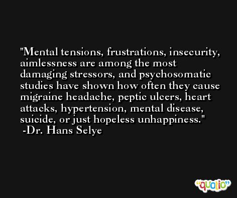 Mental tensions, frustrations, insecurity, aimlessness are among the most damaging stressors, and psychosomatic studies have shown how often they cause migraine headache, peptic ulcers, heart attacks, hypertension, mental disease, suicide, or just hopeless unhappiness. -Dr. Hans Selye