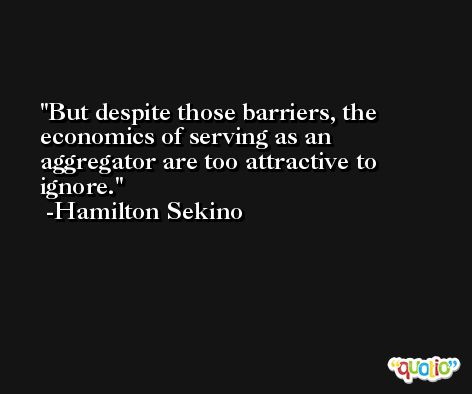 But despite those barriers, the economics of serving as an aggregator are too attractive to ignore. -Hamilton Sekino