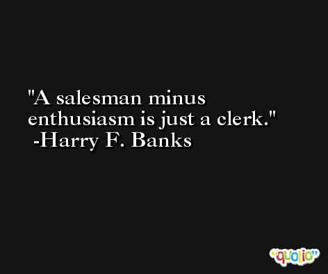 A salesman minus enthusiasm is just a clerk. -Harry F. Banks