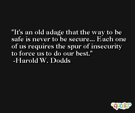 It's an old adage that the way to be safe is never to be secure... Each one of us requires the spur of insecurity to force us to do our best. -Harold W. Dodds