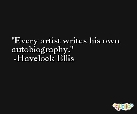 Every artist writes his own autobiography. -Havelock Ellis