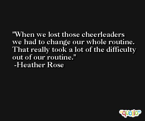 When we lost those cheerleaders we had to change our whole routine. That really took a lot of the difficulty out of our routine. -Heather Rose