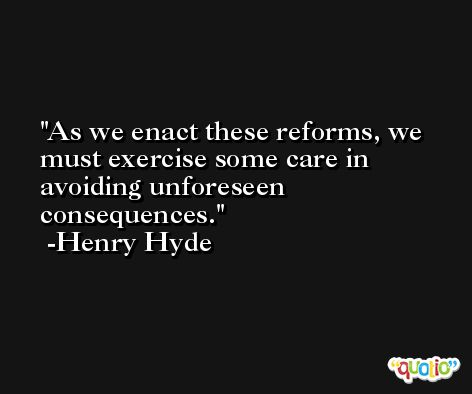 As we enact these reforms, we must exercise some care in avoiding unforeseen consequences. -Henry Hyde