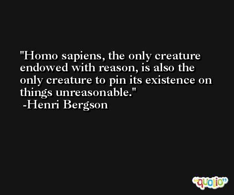 Homo sapiens, the only creature endowed with reason, is also the only creature to pin its existence on things unreasonable. -Henri Bergson