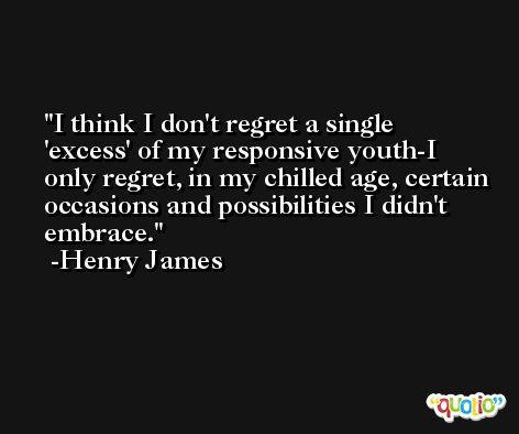I think I don't regret a single 'excess' of my responsive youth-I only regret, in my chilled age, certain occasions and possibilities I didn't embrace. -Henry James