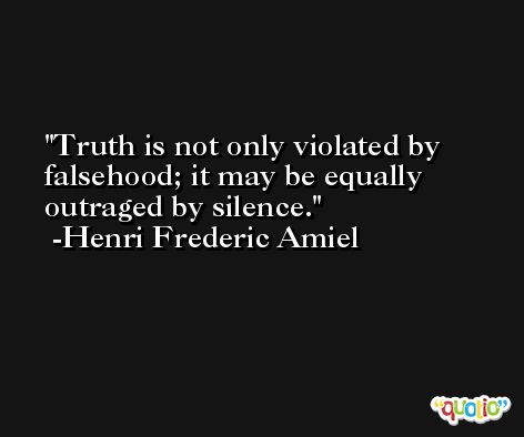 Truth is not only violated by falsehood; it may be equally outraged by silence. -Henri Frederic Amiel