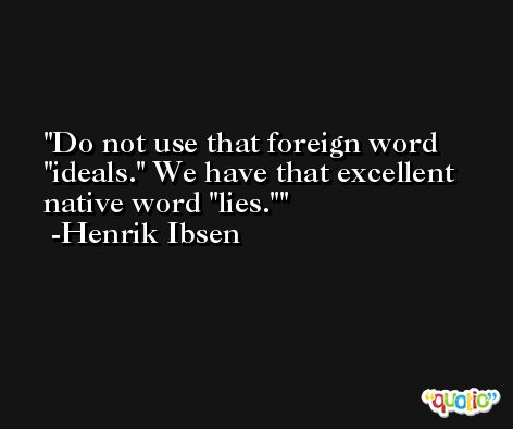 Do not use that foreign word 'ideals.' We have that excellent native word 'lies.' -Henrik Ibsen