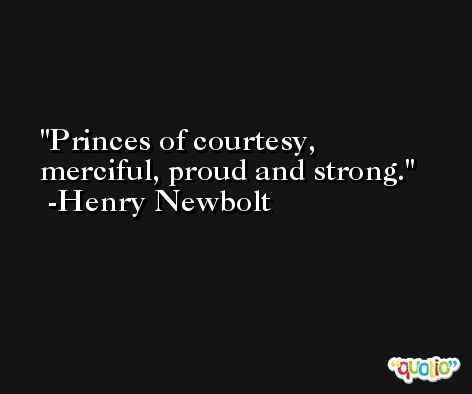 Princes of courtesy, merciful, proud and strong. -Henry Newbolt