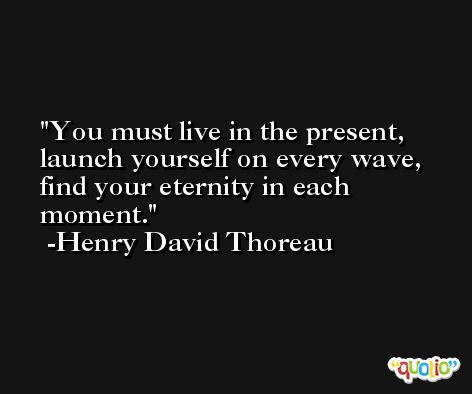 You must live in the present, launch yourself on every wave, find your eternity in each moment. -Henry David Thoreau