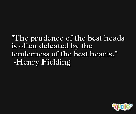 The prudence of the best heads is often defeated by the tenderness of the best hearts. -Henry Fielding