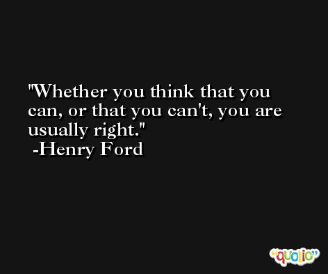 Whether you think that you can, or that you can't, you are usually right. -Henry Ford