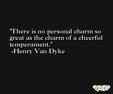 There is no personal charm so great as the charm of a cheerful temperament. -Henry Van Dyke