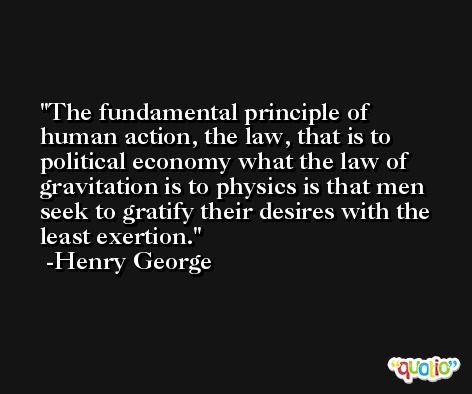 The fundamental principle of human action, the law, that is to political economy what the law of gravitation is to physics is that men seek to gratify their desires with the least exertion. -Henry George