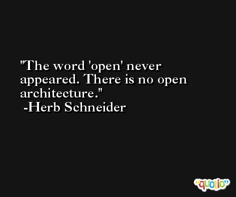 The word 'open' never appeared. There is no open architecture. -Herb Schneider