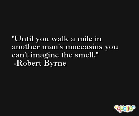 Until you walk a mile in another man's moccasins you can't imagine the smell. -Robert Byrne