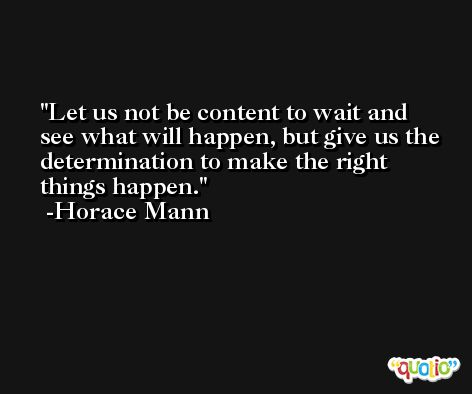 Let us not be content to wait and see what will happen, but give us the determination to make the right things happen. -Horace Mann