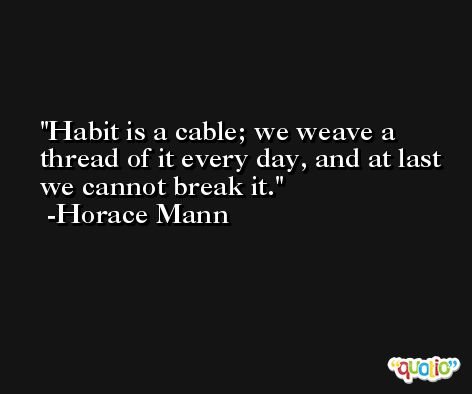 Habit is a cable; we weave a thread of it every day, and at last we cannot break it. -Horace Mann