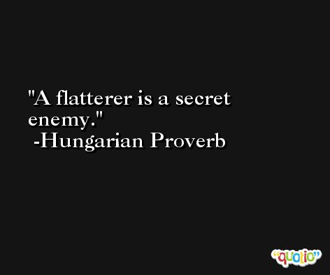A flatterer is a secret enemy. -Hungarian Proverb