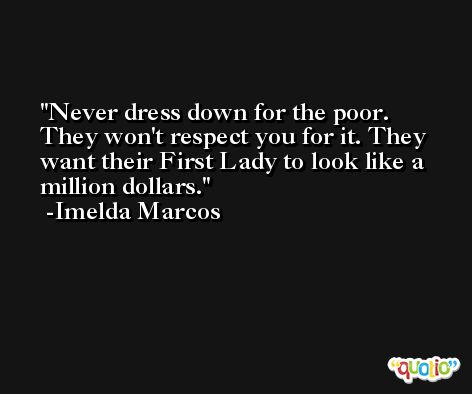 Never dress down for the poor. They won't respect you for it. They want their First Lady to look like a million dollars. -Imelda Marcos