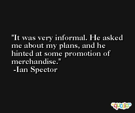 It was very informal. He asked me about my plans, and he hinted at some promotion of merchandise. -Ian Spector